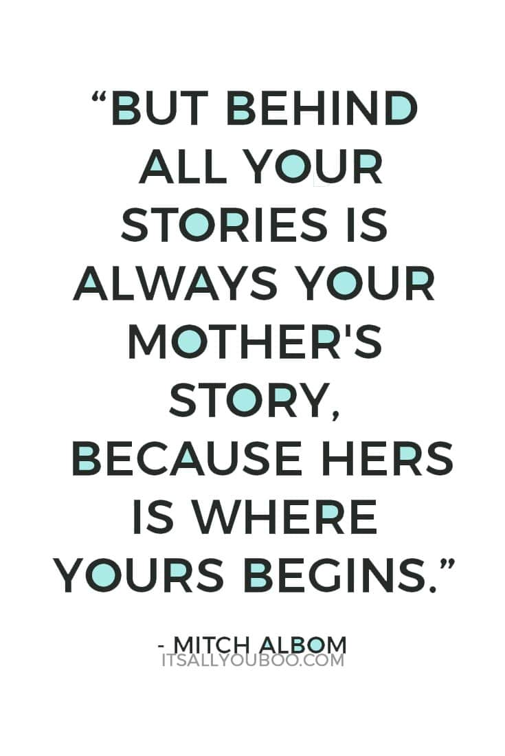 """""""But behind all your stories is always your mother's story, because hers is where yours begins."""" — Mitch Albom"""