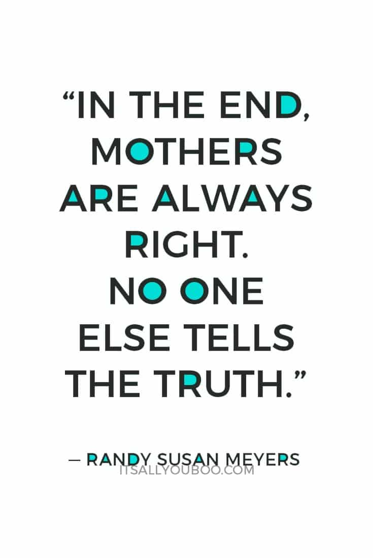 """""""In the end, Mothers are always right. No one else tells the truth."""" — Randy Susan Meyers"""