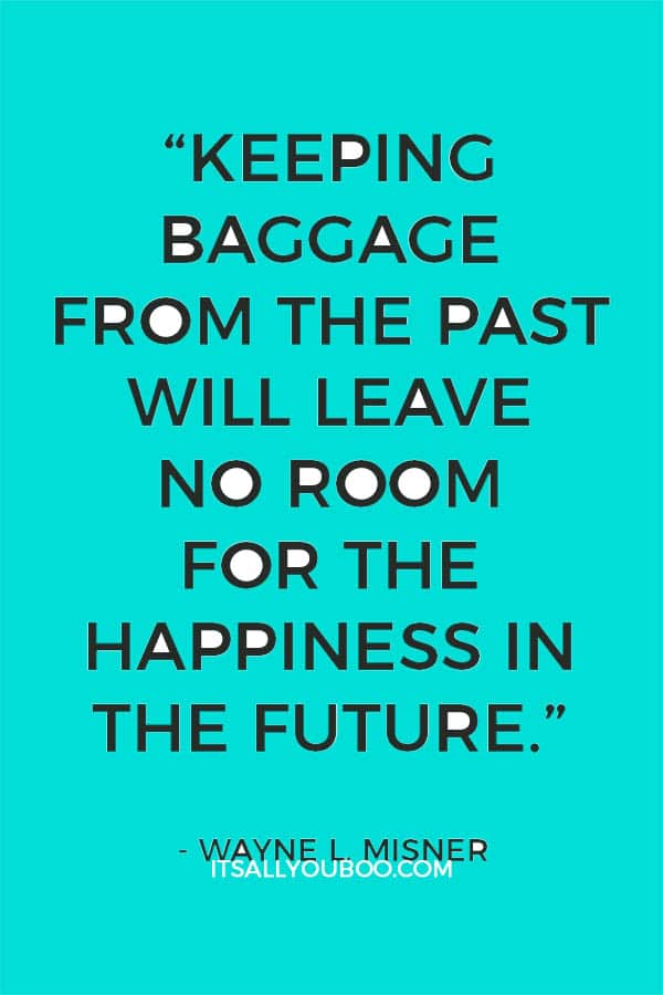 """Keeping baggage from the past will leave no room for the happiness in the future"" – Wayne L. Misner"