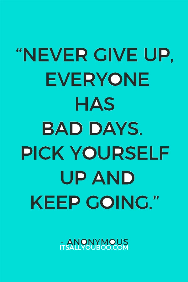 """Never give up, everyone has bad days. Pick yourself up and keep going."" - Anonymous"