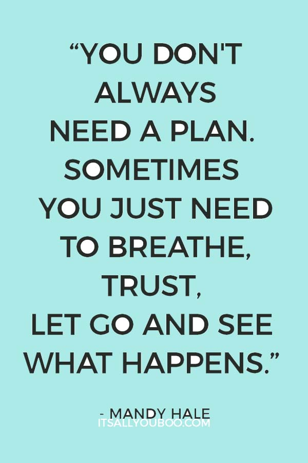 """You don't always need a plan. Sometimes you just need to breathe, trust, let go and see what happens."" ― Mandy Hale"