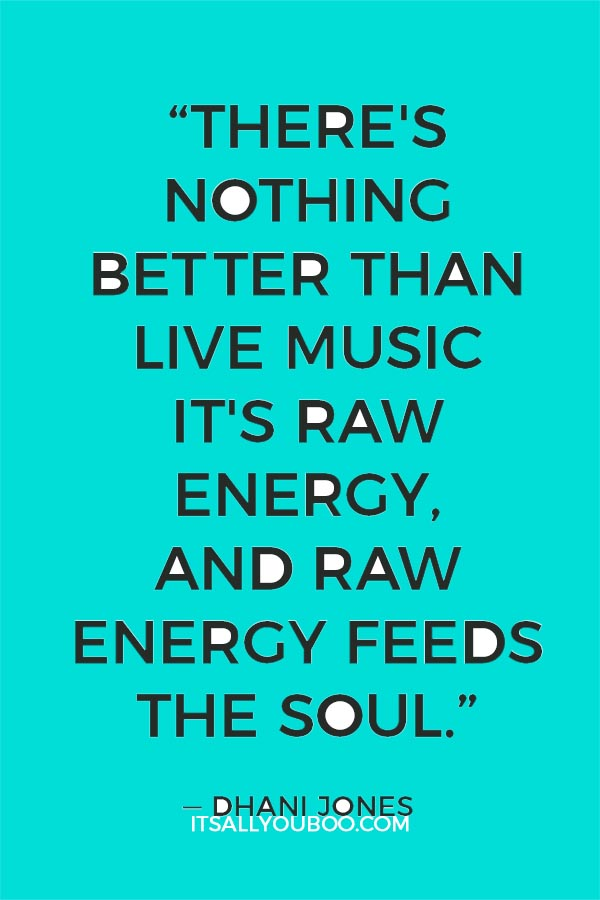 """There's nothing better than live music. It's raw energy, and raw energy feeds the soul."" - Dhani Jones"