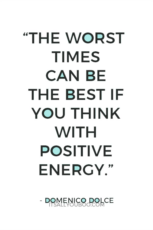 """The worst times can be the best if you think with positive energy."" - Domenico Dolce"
