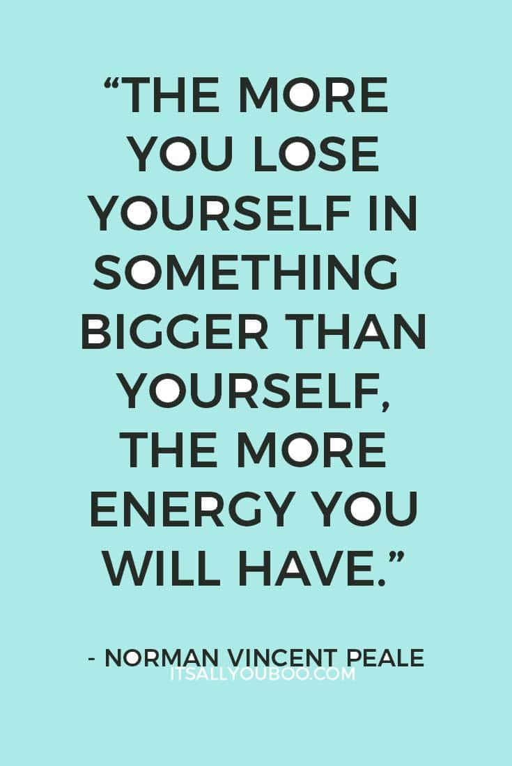 """""""The more you lose yourself in something bigger than yourself, the more energy you will have."""" - Norman Vincent Peale"""