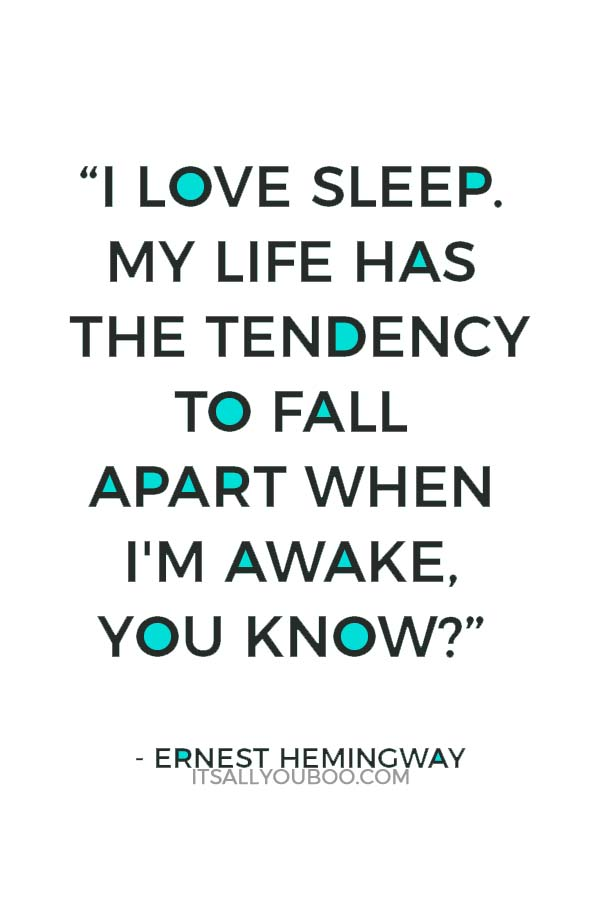 """I love sleep. My life has the tendency to fall apart when I'm awake, you know?"" ― Ernest Hemingway"