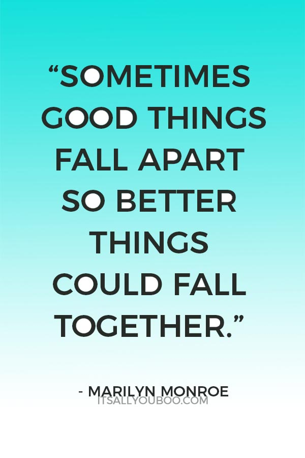 """Sometimes good things fall apart so better things could fall together."" ― Marilyn Monroe"