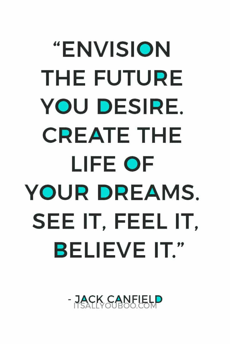 """Envision the future you desire. Create the life of your dreams. See it, feel it, believe it."" - Jack Canfield"