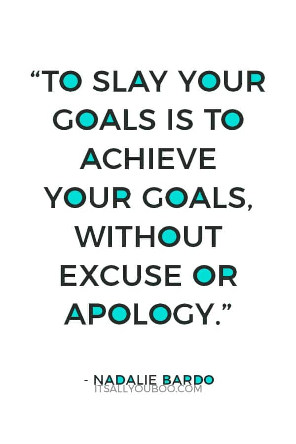 """To slay your goals is to achieve your goals, without excuse or apology"" - Nadalie Bardo"