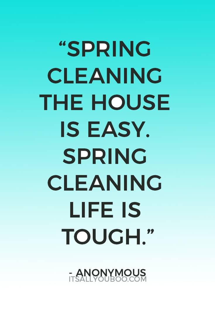 """""""Spring cleaning the house is easy. Spring cleaning life is tough."""" - Anonymous"""