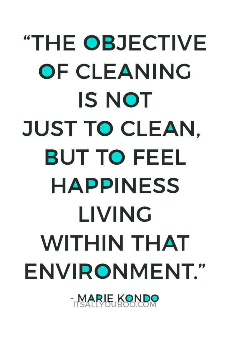 """""""The objective of cleaning is not just to clean, but to feel happiness living within that environment."""" - Marie Kondo"""