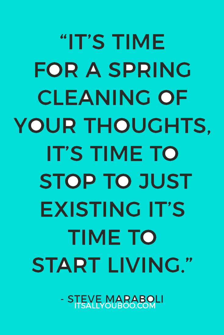 """""""It's time for a spring cleaning of your thoughts, it's time to stop to just existing it's time to start living."""" - Steve Maraboli"""
