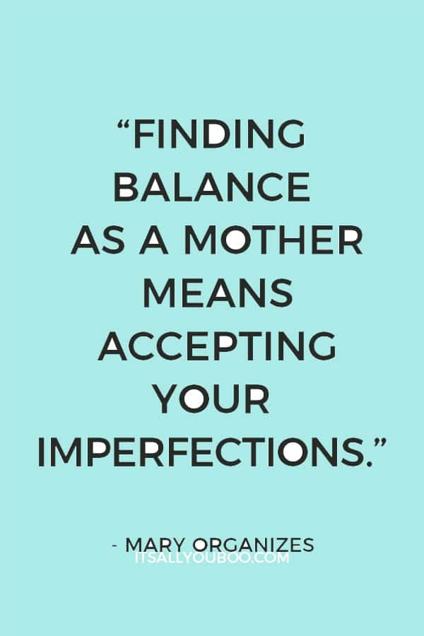 """Finding balance as a mother means accepting your imperfections."" – Mary Organizes"