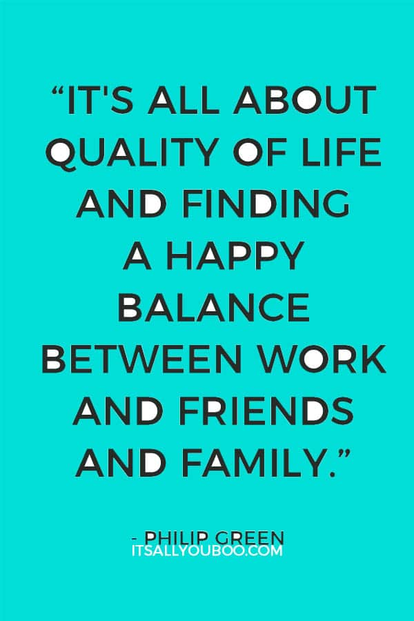 """It's all about quality of life and finding a happy balance between work and friends and family."" - Philip Green"