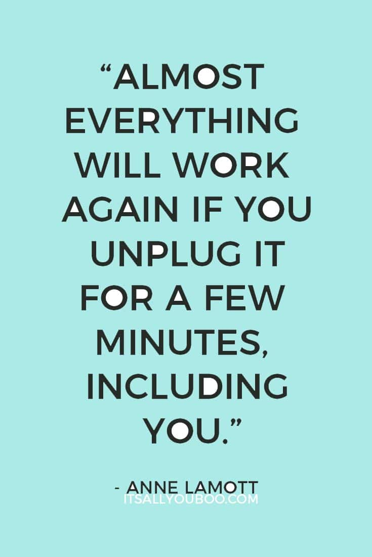 """Almost everything will work again if you unplug it for a few minutes, including you."" – Anne Lamott"