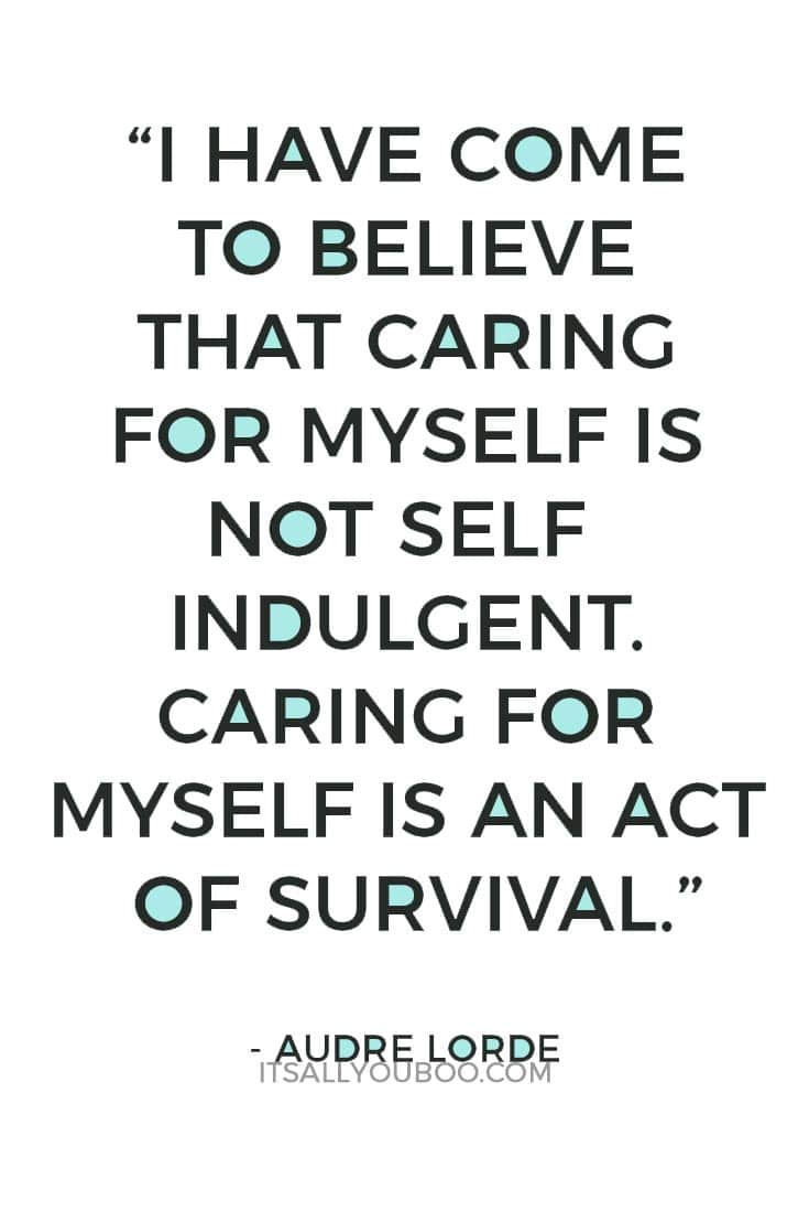 """I have come to believe that caring for myself is not self indulgent. Caring for myself is an act of survival.""– Audre Lorde"