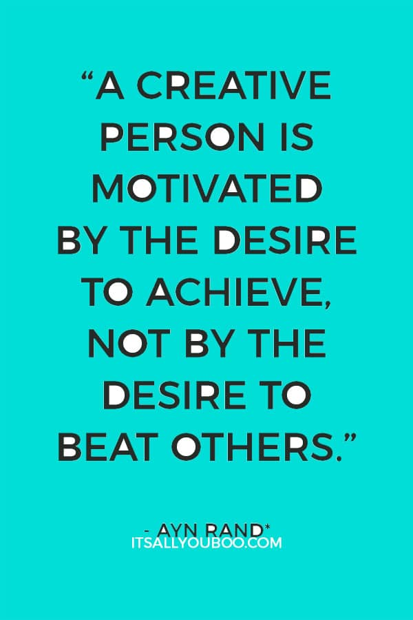 """""""A creative man is motivated by the desire to achieve, not by the desire to beat others."""" - Ayn Rand"""