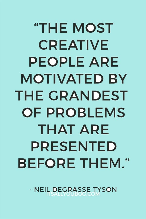 """The most creative people are motivated by the grandest of problems that are presented before them."" - Neil deGrasse Tyson"