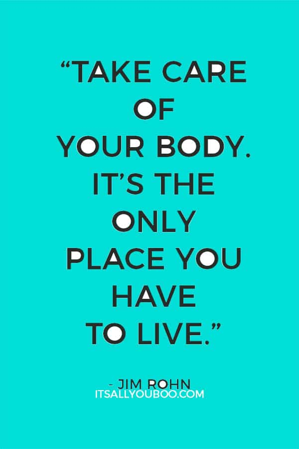 """Take care of your body. It's the only place you have to live."" - Jim Rohn"