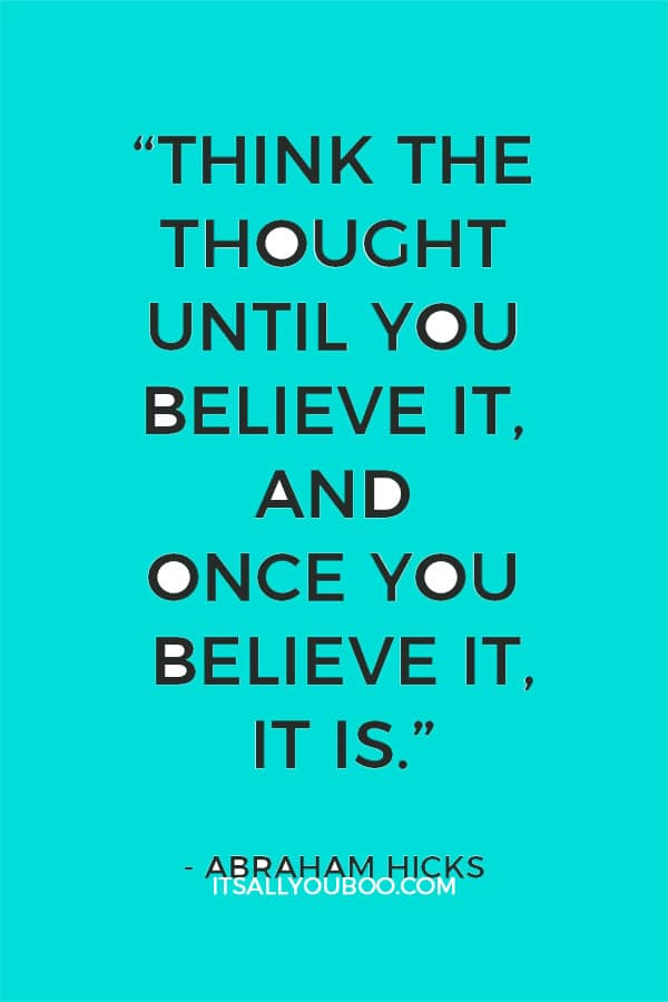 """Think the thought until you believe it, and once you believe it, it is."" - Abraham Hicks"