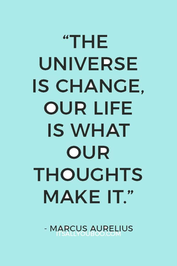 """The universe is change, our life is what our thoughts make it."" Marcus Aurelius"