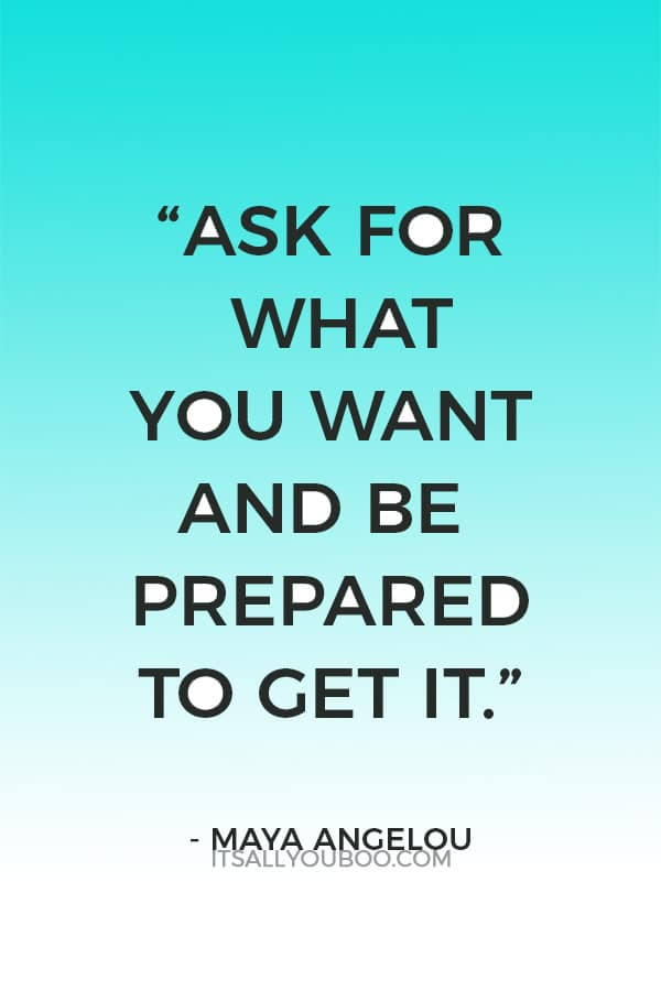 """Ask for what you want and be prepared to get it."" - Maya Angelou"
