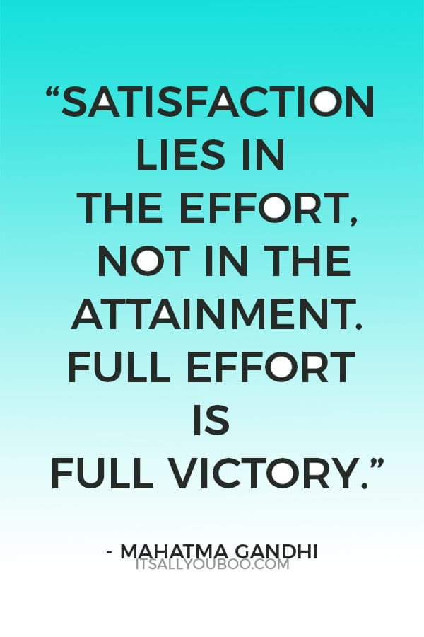 """Satisfaction lies in the effort, not in the attainment. Full effort is full victory."" ― Mahatma Gandhi"