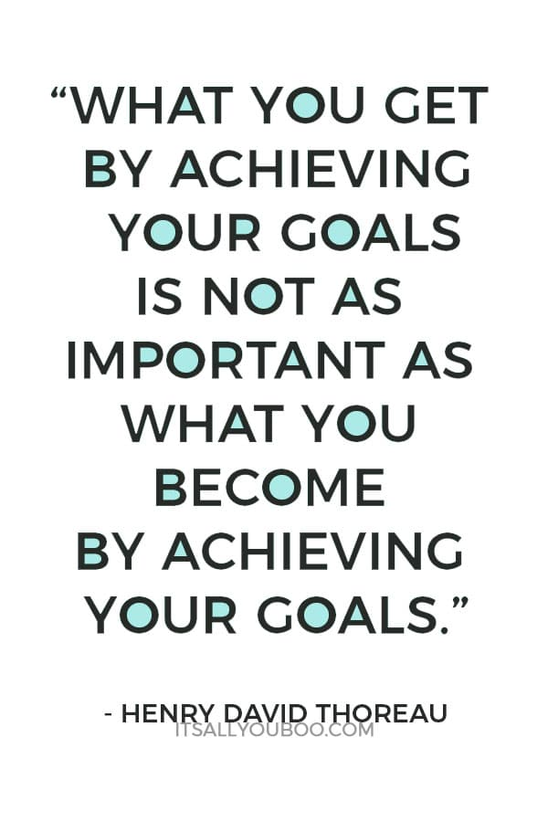 """What you get by achieving your goals is not as important as what you become by achieving your goals.""— Henry David Thoreau"