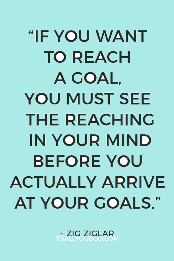 """If you want to reach a goal, you must see the reaching in your mind before you actually arrive at your goals."" Zig Ziglar"