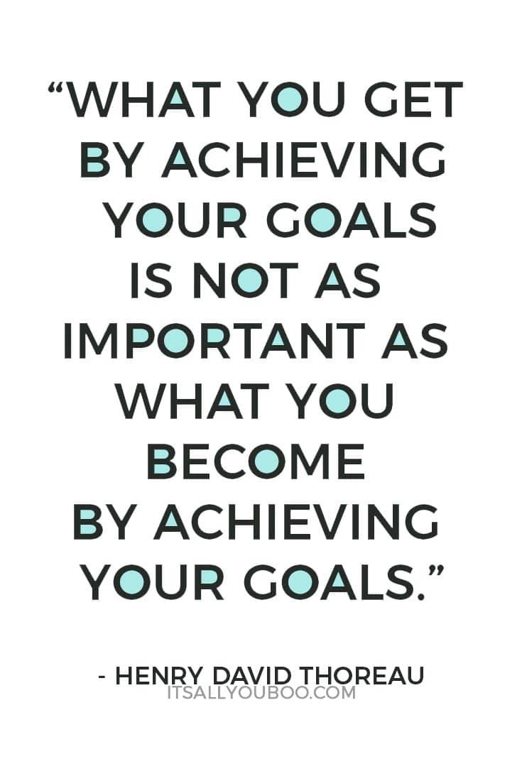 """""""What you get by achieving your goals is not as important as what you become by achieving your goals.""""— Henry David Thoreau"""