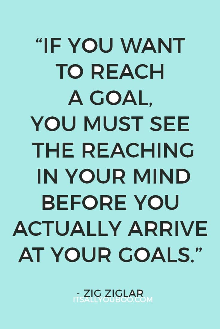 """""""If you want to reach a goal, you must see the reaching in your mind before you actually arrive at your goals."""" Zig Ziglar"""
