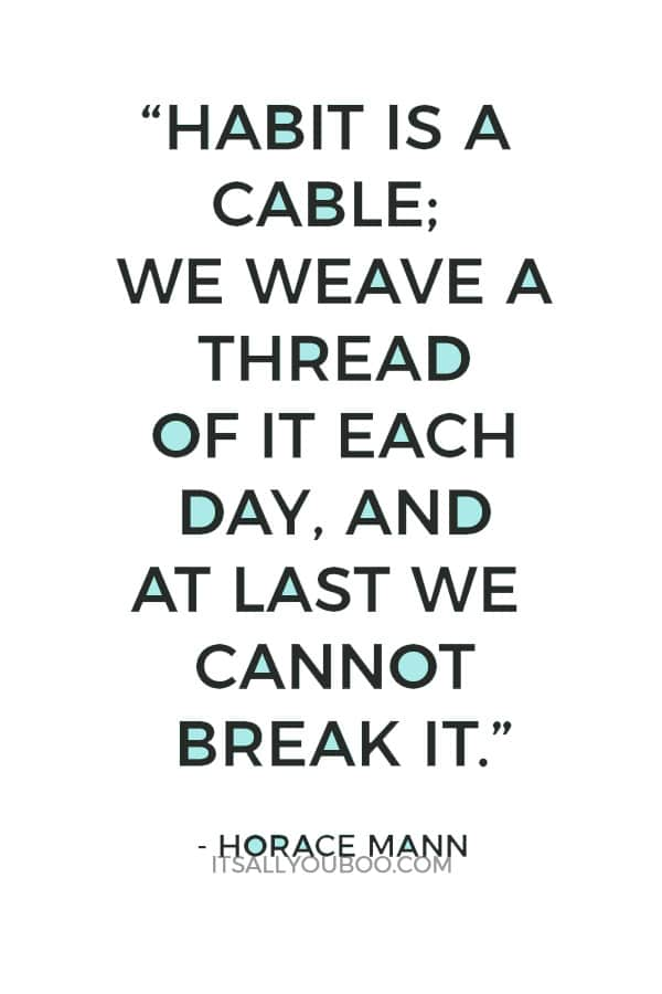 """Habit is a cable; we weave a thread of it each day, and at last we cannot break it."" - Horace Mann"