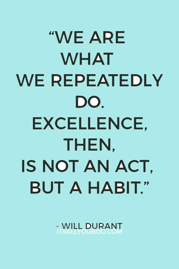"""We are what we repeatedly do. Excellence, then, is not an act, but a habit."" - Will Durant"
