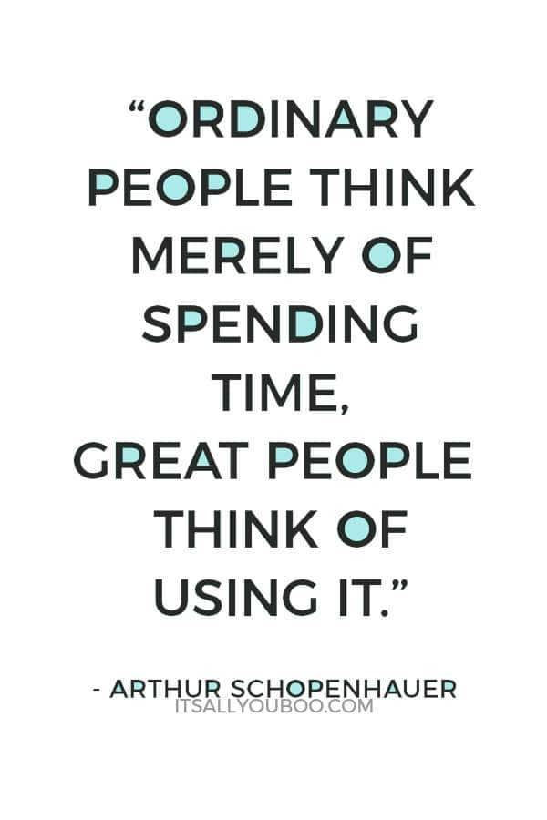"""Ordinary people think merely of spending time, great people think of using it."" - Arthur Schopenhauer"