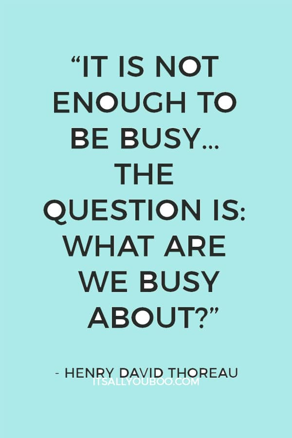"""It is not enough to be busy… The question is: what are we busy about?"" - Henry David Thoreau"