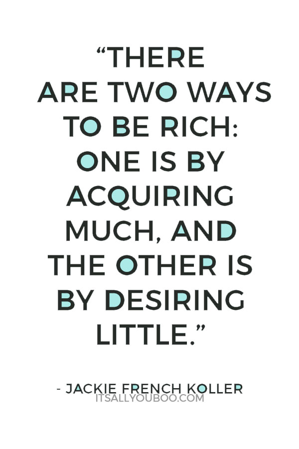 """There are two ways to be rich: One is by acquiring much, and the other is by desiring little"" - Jackie French Koller"