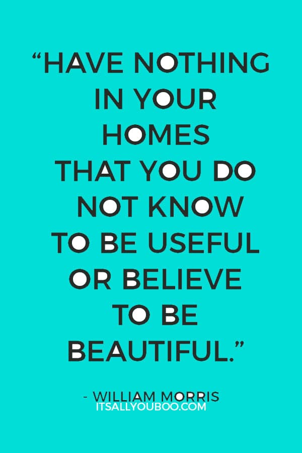"""Have nothing in your homes that you do not know to be useful or believe to be beautiful."" - William Morris"