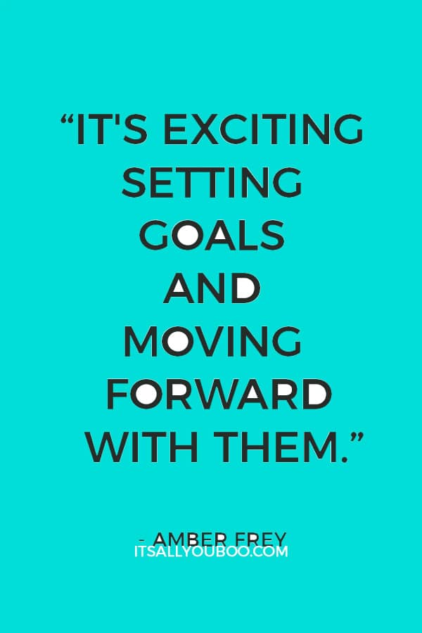 """It's exciting setting goals and moving forward with them."" – Amber Frey"