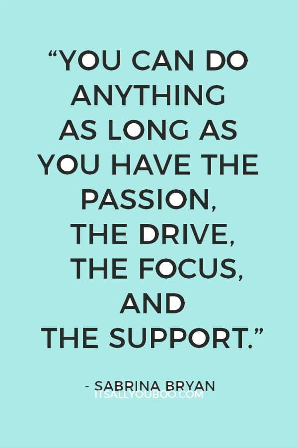 """You can do anything as long as you have the passion, the drive, the focus, and the support."" – Sabrina Bryan"