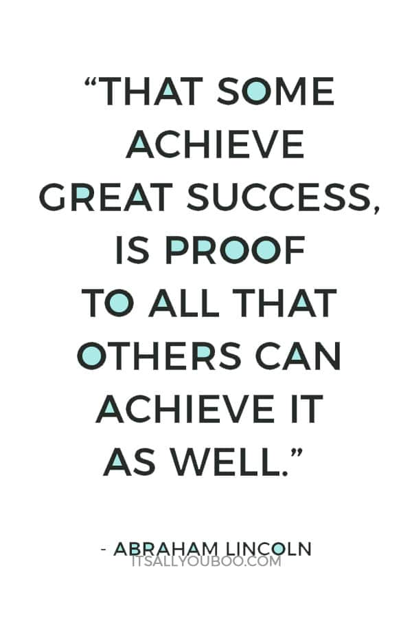 """That some achieve great success, is proof to all that others can achieve it as well."" – Abraham Lincoln"