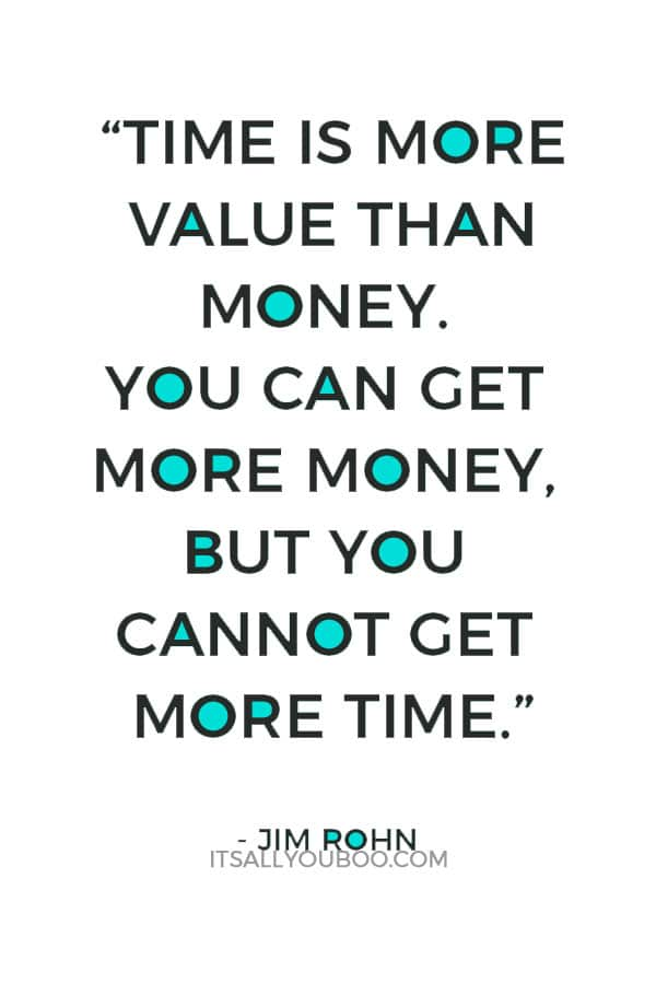 """Time is more value than money. You can get more money, but you cannot get more time."" – Jim Rohn"