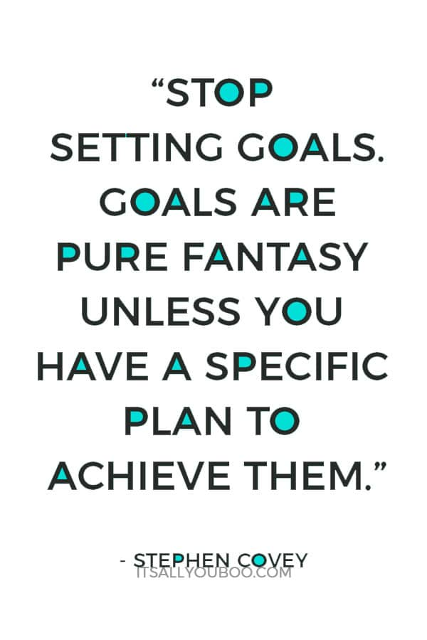 """Stop setting goals. Goals are pure fantasy unless you have a specific plan to achieve them."" – Stephen Covey"