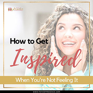 How to Get Inspired When You're Not Feeling It