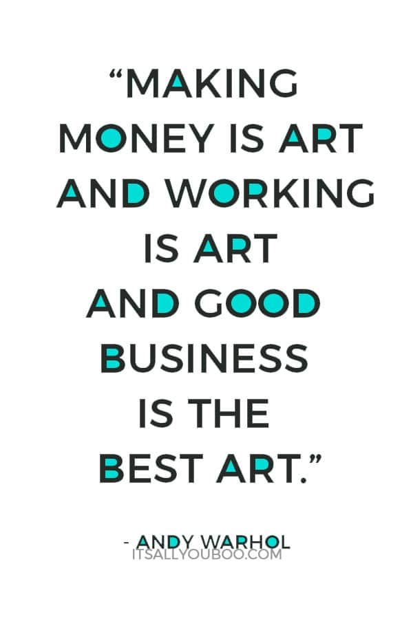 """Making money is art and working is art and good business is the best art."" - Andy Warhol"