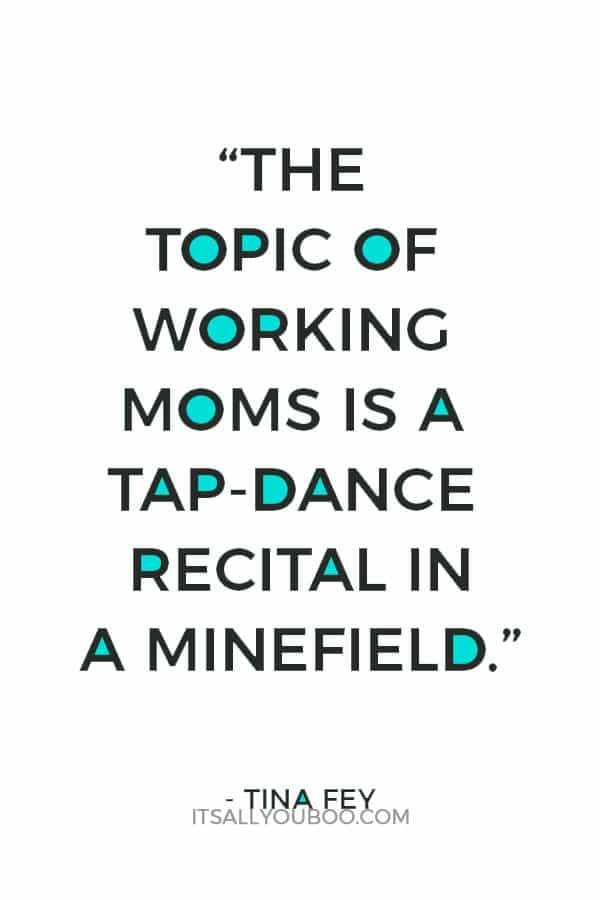 """The topic of working moms is a tap-dance recital in a minefield."" - Tina Fey"