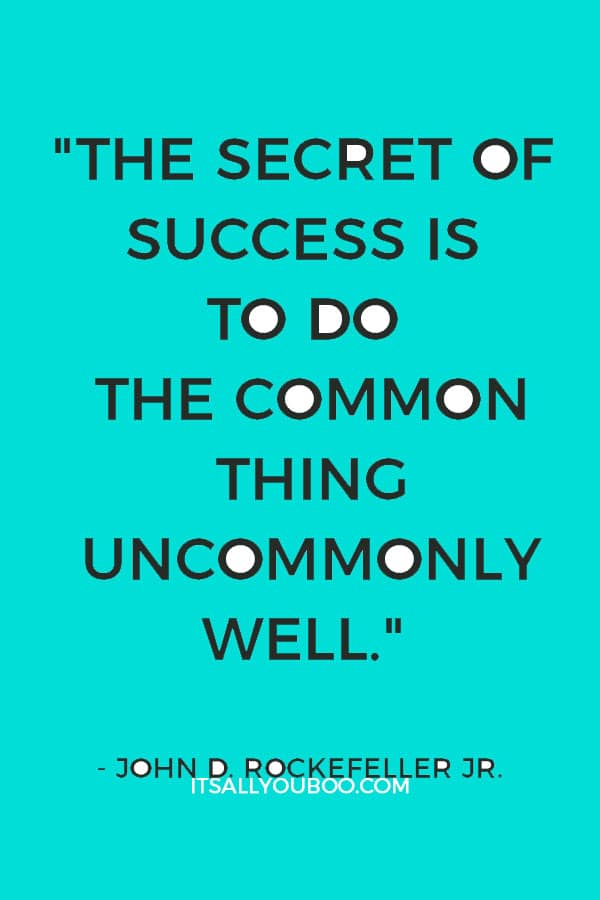 """The secret of success is to do the common thing uncommonly well."" – John D. Rockefeller Jr."