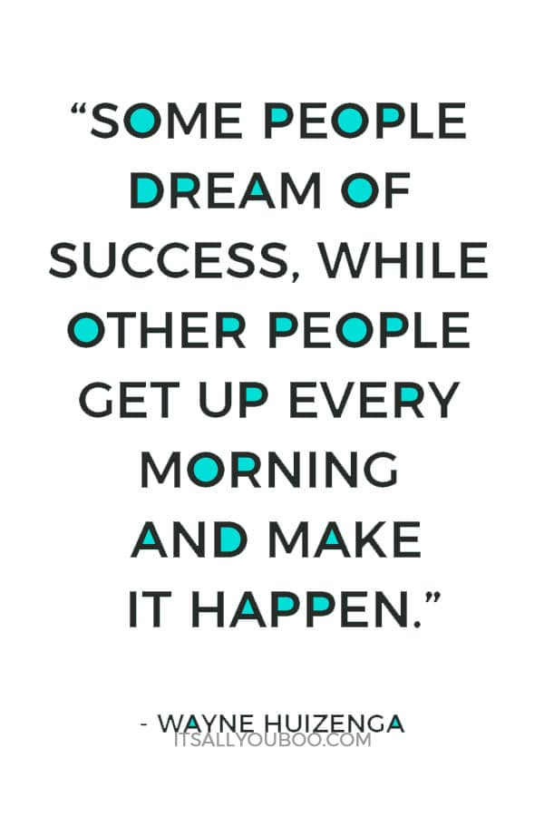 """Some people dream of success, while other people get up every morning and make it happen."" – Wayne Huizenga"