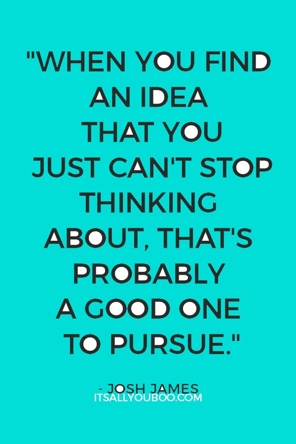 """When you find an idea that you just can't stop thinking about, that's probably a good one to pursue."" — Josh James"