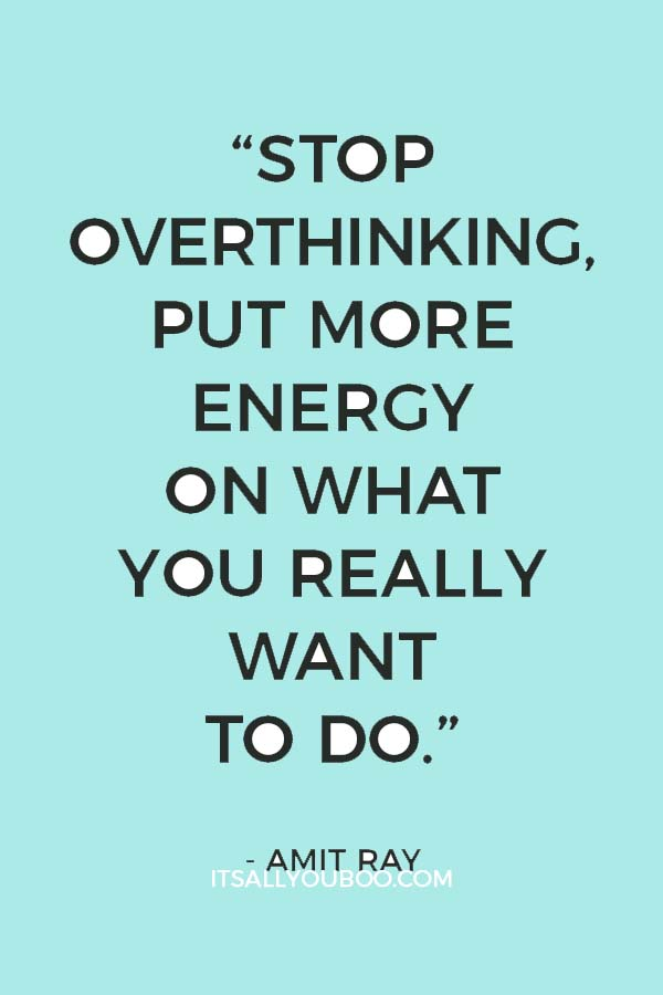"""Stop overthinking, put more energy on what you really want to do.""― Amit Ray"