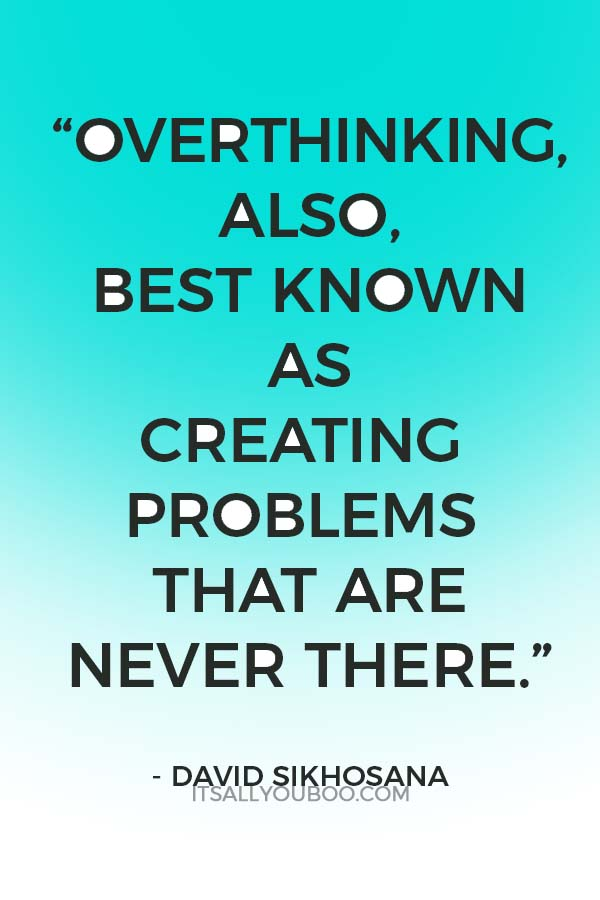 """Overthinking, also, best known as creating problems that are never there."" – David Sikhosana"