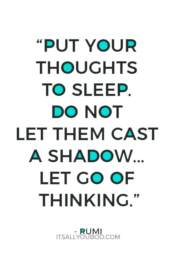 """Put your thoughts to sleep. Do not let them cast a shadow over the moon of your heart. Let go of thinking."" — Rumi"